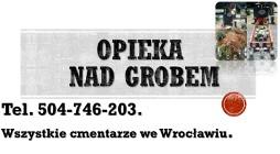 Sprzątanie grobów, grobu, tel. 504-746-203. Cmentarz Wrocław, opieka na grobem, grobami. Skrócenie,  przycięcie, żywopłotu cena