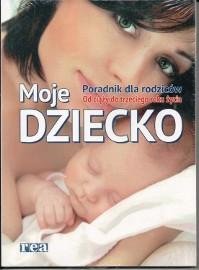 Moje dziecko. Poradnik dla rodziców. Od ciąży do trzeciego roku życia  Warszawa